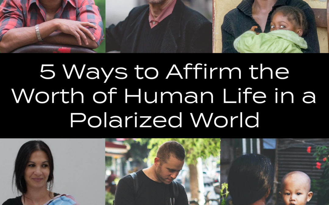 5 Ways to Affirm the Worth of Human Life in a Polarized World