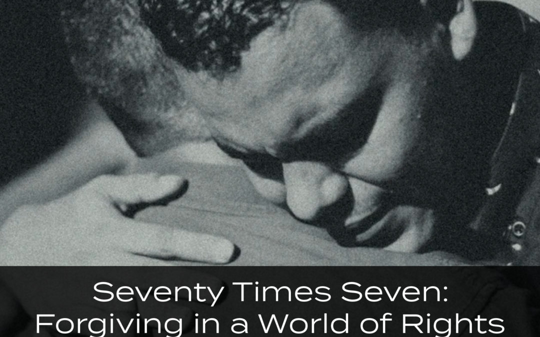 Seventy Times Seven: Forgiving in a World of Rights and Offenses
